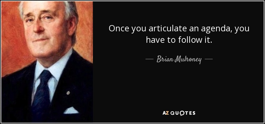Once you articulate an agenda, you have to follow it. - Brian Mulroney