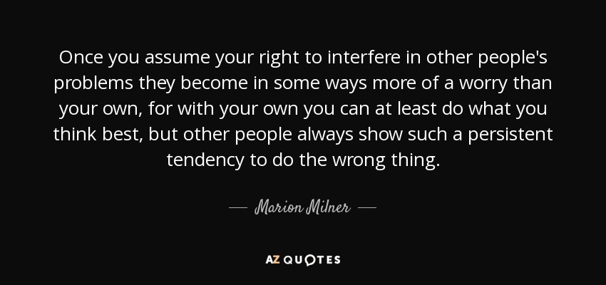Once you assume your right to interfere in other people's problems they become in some ways more of a worry than your own, for with your own you can at least do what you think best, but other people always show such a persistent tendency to do the wrong thing. - Marion Milner