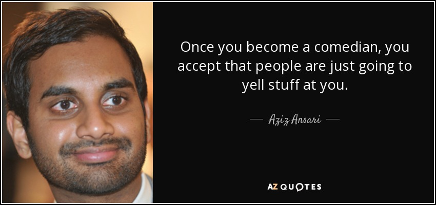 Once you become a comedian, you accept that people are just going to yell stuff at you. - Aziz Ansari
