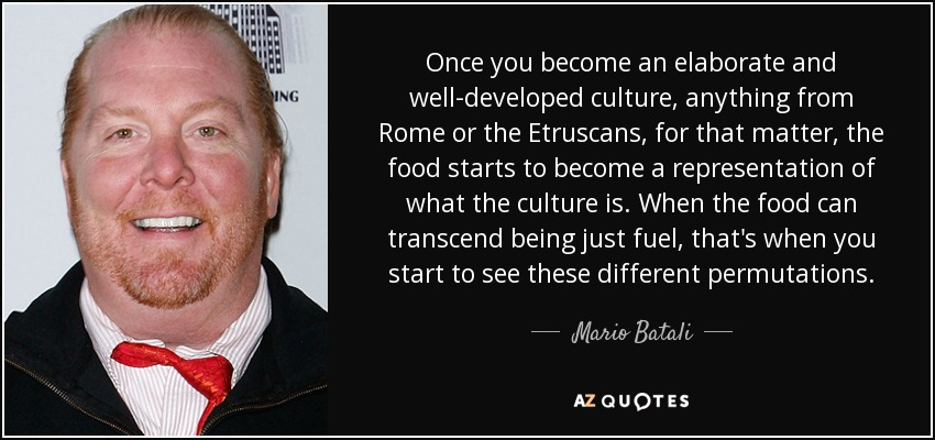 Once you become an elaborate and well-developed culture, anything from Rome or the Etruscans, for that matter, the food starts to become a representation of what the culture is. When the food can transcend being just fuel, that's when you start to see these different permutations. - Mario Batali