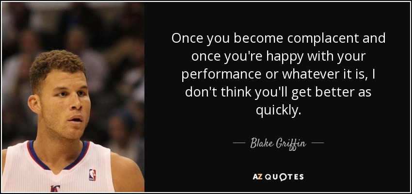 Once you become complacent and once you're happy with your performance or whatever it is, I don't think you'll get better as quickly. - Blake Griffin