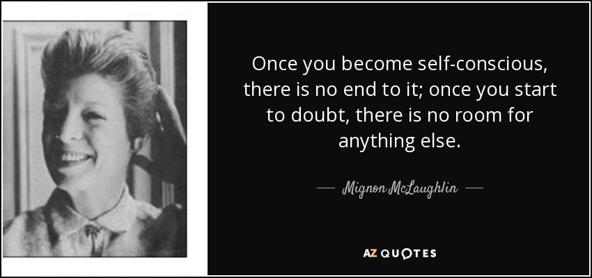 Once you become self-conscious, there is no end to it; once you start to doubt, there is no room for anything else. - Mignon McLaughlin