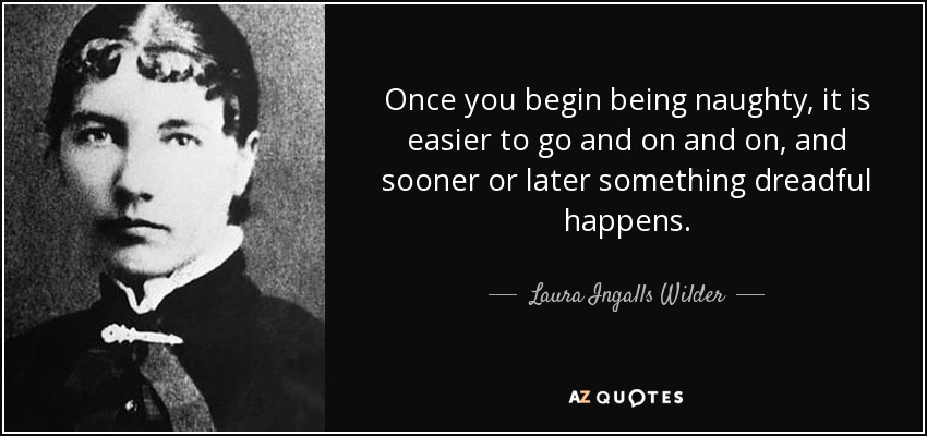 Once you begin being naughty, it is easier to go and on and on, and sooner or later something dreadful happens. - Laura Ingalls Wilder