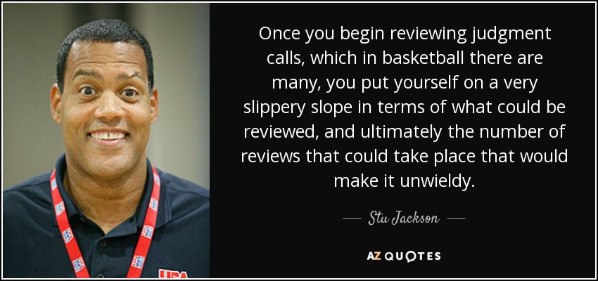 Once you begin reviewing judgment calls, which in basketball there are many, you put yourself on a very slippery slope in terms of what could be reviewed, and ultimately the number of reviews that could take place that would make it unwieldy. - Stu Jackson