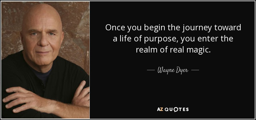 Once you begin the journey toward a life of purpose, you enter the realm of real magic. - Wayne Dyer