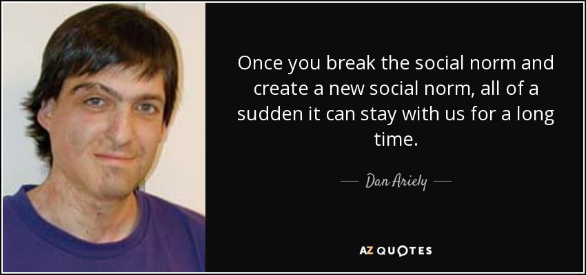 Once you break the social norm and create a new social norm, all of a sudden it can stay with us for a long time. - Dan Ariely
