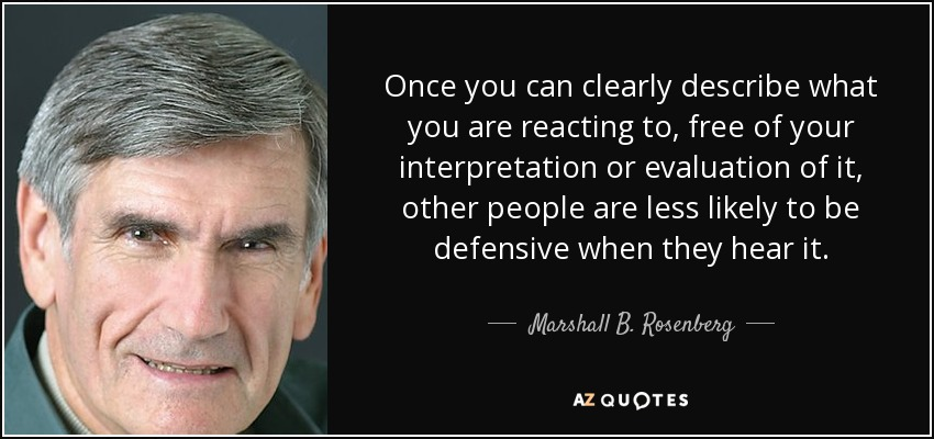 Once you can clearly describe what you are reacting to, free of your interpretation or evaluation of it, other people are less likely to be defensive when they hear it. - Marshall B. Rosenberg