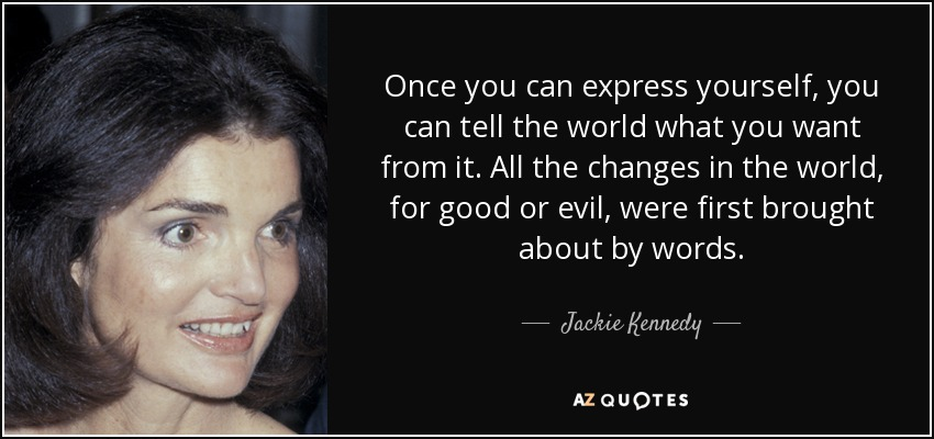 Once you can express yourself, you can tell the world what you want from it. All the changes in the world, for good or evil, were first brought about by words. - Jackie Kennedy