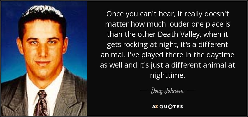 Once you can't hear, it really doesn't matter how much louder one place is than the other Death Valley, when it gets rocking at night, it's a different animal. I've played there in the daytime as well and it's just a different animal at nighttime. - Doug Johnson