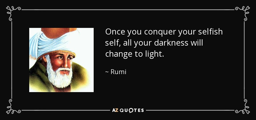 Once you conquer your selfish self, all your darkness will change to light. - Rumi