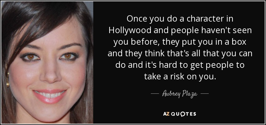 Once you do a character in Hollywood and people haven't seen you before, they put you in a box and they think that's all that you can do and it's hard to get people to take a risk on you. - Aubrey Plaza