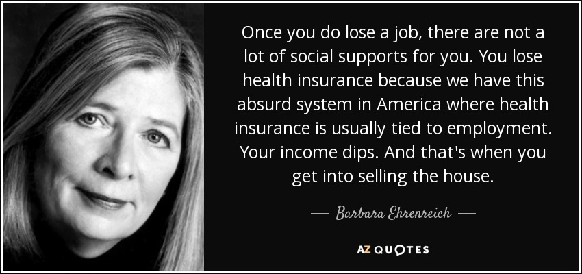 Once you do lose a job, there are not a lot of social supports for you. You lose health insurance because we have this absurd system in America where health insurance is usually tied to employment. Your income dips. And that's when you get into selling the house. - Barbara Ehrenreich