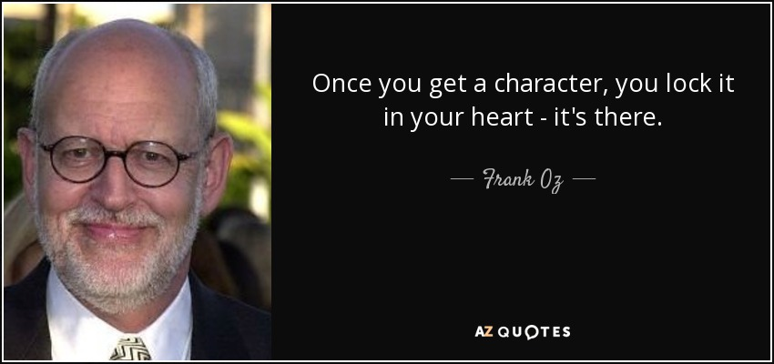 Once you get a character, you lock it in your heart - it's there. - Frank Oz