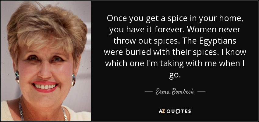 Once you get a spice in your home, you have it forever. Women never throw out spices. The Egyptians were buried with their spices. I know which one I'm taking with me when I go. - Erma Bombeck