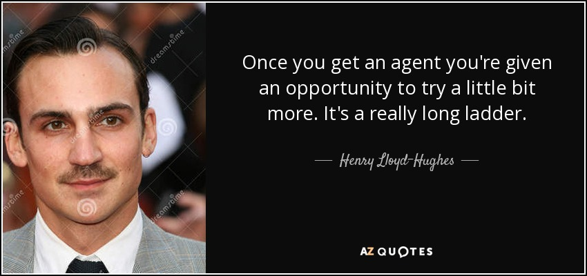 Once you get an agent you're given an opportunity to try a little bit more. It's a really long ladder. - Henry Lloyd-Hughes