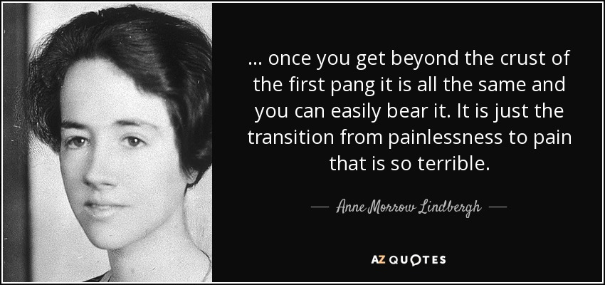 ... once you get beyond the crust of the first pang it is all the same and you can easily bear it. It is just the transition from painlessness to pain that is so terrible. - Anne Morrow Lindbergh