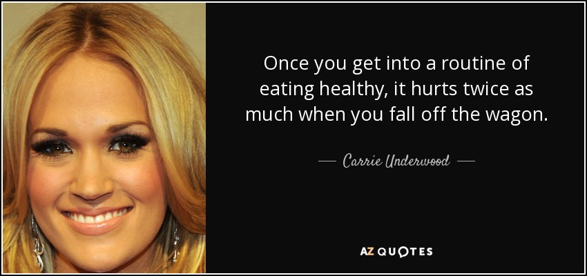 Once you get into a routine of eating healthy, it hurts twice as much when you fall off the wagon. - Carrie Underwood