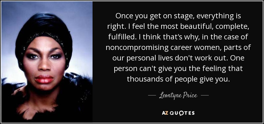 Once you get on stage, everything is right. I feel the most beautiful, complete, fulfilled. I think that's why, in the case of noncompromising career women, parts of our personal lives don't work out. One person can't give you the feeling that thousands of people give you. - Leontyne Price