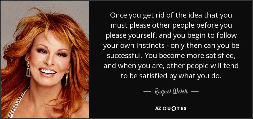 Once you get rid of the idea that you must please other people before you please yourself, and you begin to follow your own instincts - only then can you be successful. You become more satisfied, and when you are, other people will tend to be satisfied by what you do. - Raquel Welch