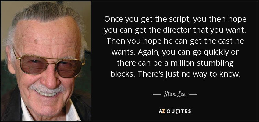 Once you get the script, you then hope you can get the director that you want. Then you hope he can get the cast he wants. Again, you can go quickly or there can be a million stumbling blocks. There's just no way to know. - Stan Lee