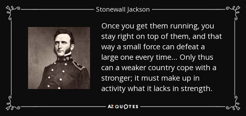 Once you get them running, you stay right on top of them, and that way a small force can defeat a large one every time... Only thus can a weaker country cope with a stronger; it must make up in activity what it lacks in strength. - Stonewall Jackson