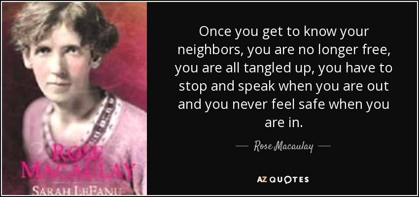 Once you get to know your neighbors, you are no longer free, you are all tangled up, you have to stop and speak when you are out and you never feel safe when you are in. - Rose Macaulay