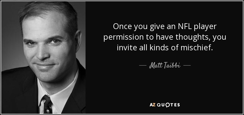 Once you give an NFL player permission to have thoughts, you invite all kinds of mischief. - Matt Taibbi