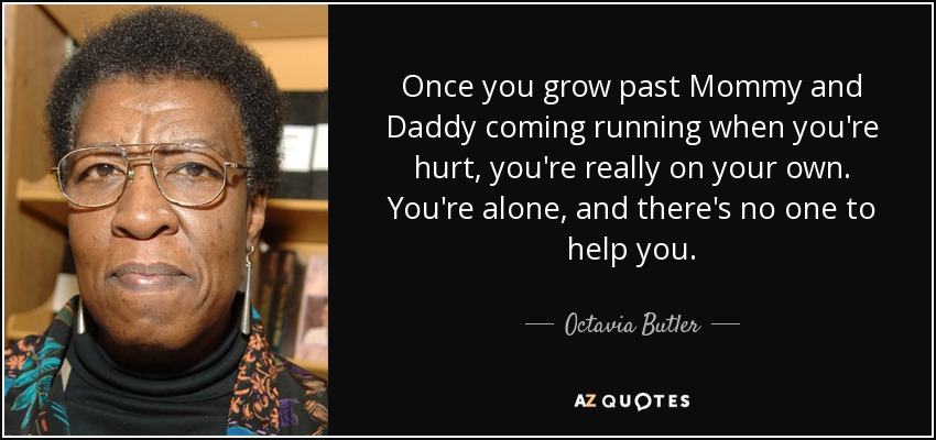 Once you grow past Mommy and Daddy coming running when you're hurt, you're really on your own. You're alone, and there's no one to help you. - Octavia Butler