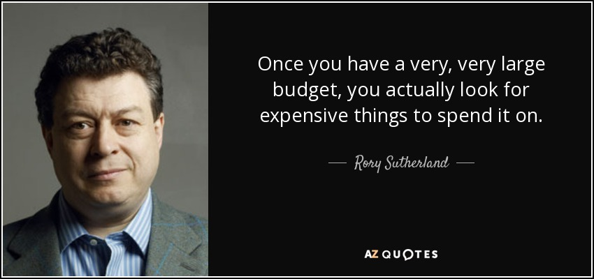 Once you have a very, very large budget, you actually look for expensive things to spend it on. - Rory Sutherland