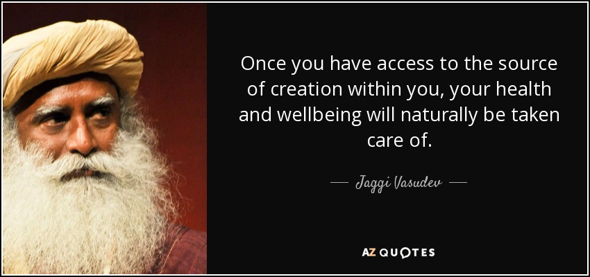 Once you have access to the source of creation within you, your health and wellbeing will naturally be taken care of. - Jaggi Vasudev