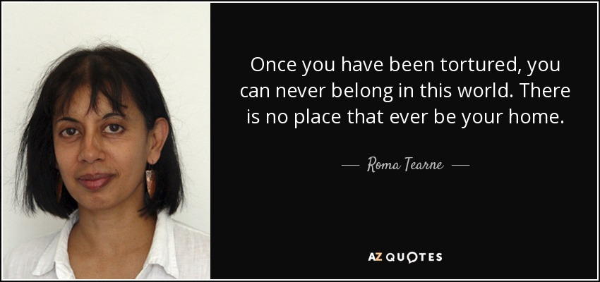 Once you have been tortured, you can never belong in this world. There is no place that ever be your home. - Roma Tearne