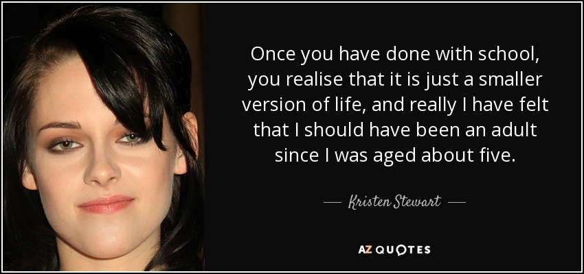 Once you have done with school, you realise that it is just a smaller version of life, and really I have felt that I should have been an adult since I was aged about five. - Kristen Stewart