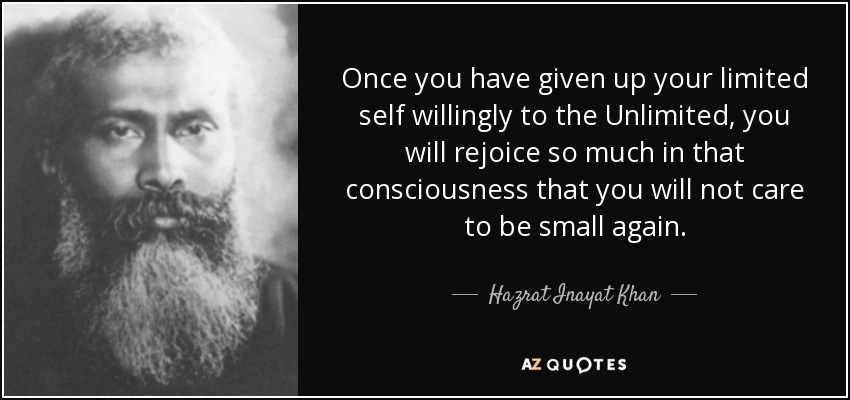 Once you have given up your limited self willingly to the Unlimited, you will rejoice so much in that consciousness that you will not care to be small again. - Hazrat Inayat Khan