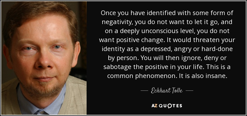 Once you have identified with some form of negativity, you do not want to let it go, and on a deeply unconscious level, you do not want positive change. It would threaten your identity as a depressed, angry or hard-done by person. You will then ignore, deny or sabotage the positive in your life. This is a common phenomenon. It is also insane. - Eckhart Tolle