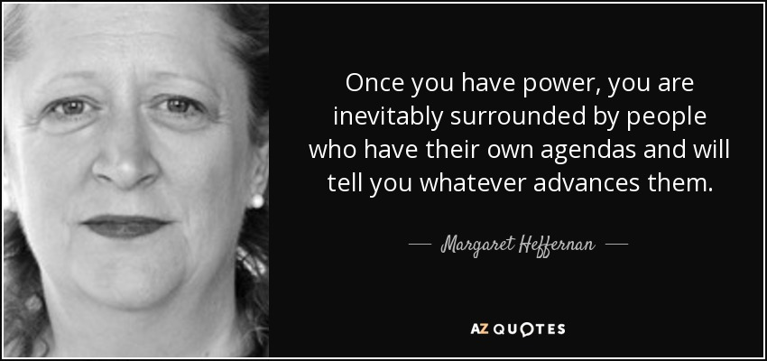Once you have power, you are inevitably surrounded by people who have their own agendas and will tell you whatever advances them. - Margaret Heffernan