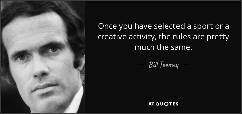 Once you have selected a sport or a creative activity, the rules are pretty much the same. - Bill Toomey