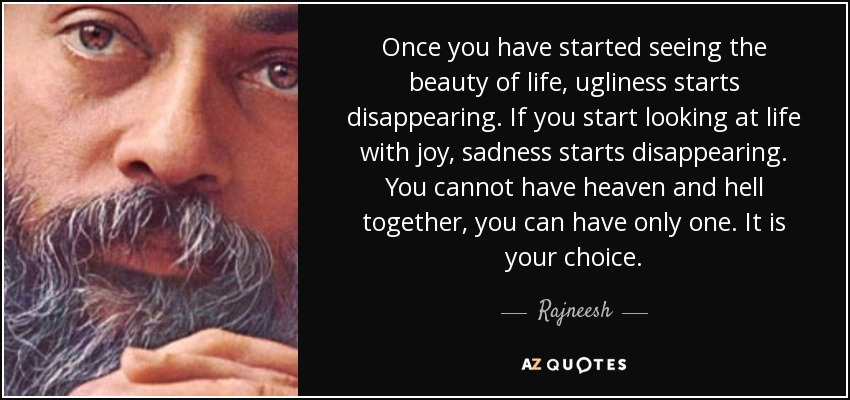 Once you have started seeing the beauty of life, ugliness starts disappearing. If you start looking at life with joy, sadness starts disappearing. You cannot have heaven and hell together, you can have only one. It is your choice. - Rajneesh