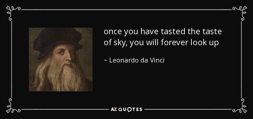 once you have tasted the taste of sky, you will forever look up - Leonardo da Vinci