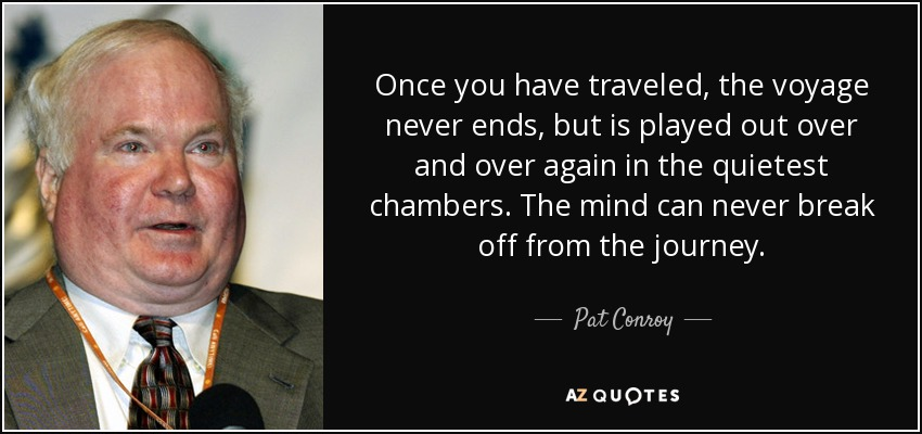 Once you have traveled, the voyage never ends, but is played out over and over again in the quietest chambers. The mind can never break off from the journey. - Pat Conroy