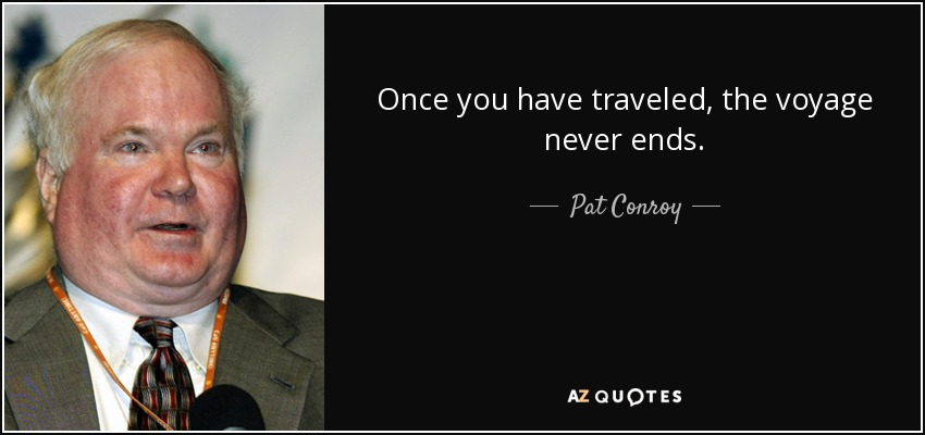 Once you have traveled, the voyage never ends. - Pat Conroy