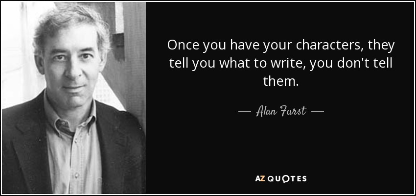 Once you have your characters, they tell you what to write, you don't tell them. - Alan Furst