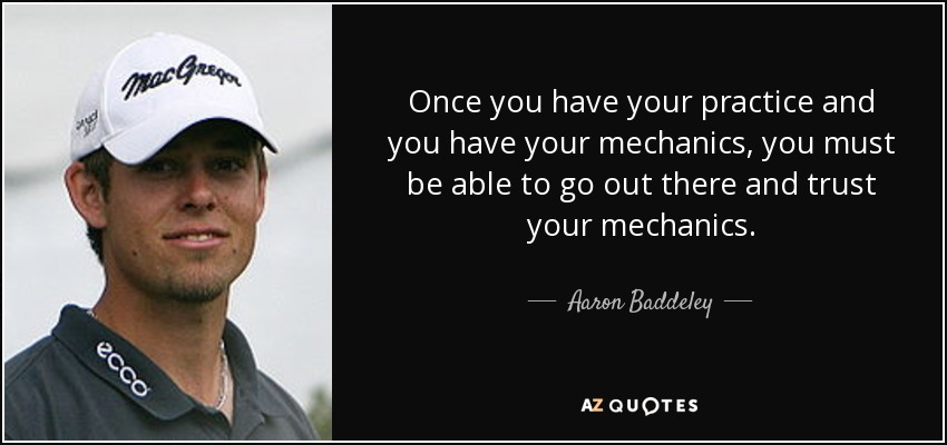 Once you have your practice and you have your mechanics, you must be able to go out there and trust your mechanics. - Aaron Baddeley
