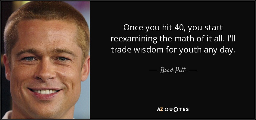Once you hit 40, you start reexamining the math of it all. I'll trade wisdom for youth any day. - Brad Pitt