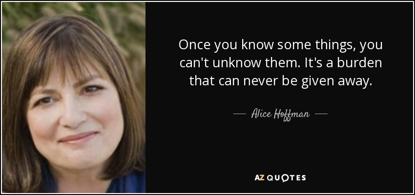 Once you know some things, you can't unknow them. It's a burden that can never be given away. - Alice Hoffman