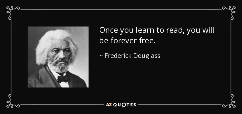 Once you learn to read, you will be forever free. - Frederick Douglass