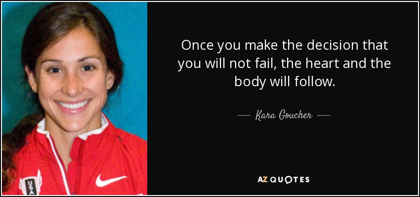 Once you make the decision that you will not fail, the heart and the body will follow. - Kara Goucher