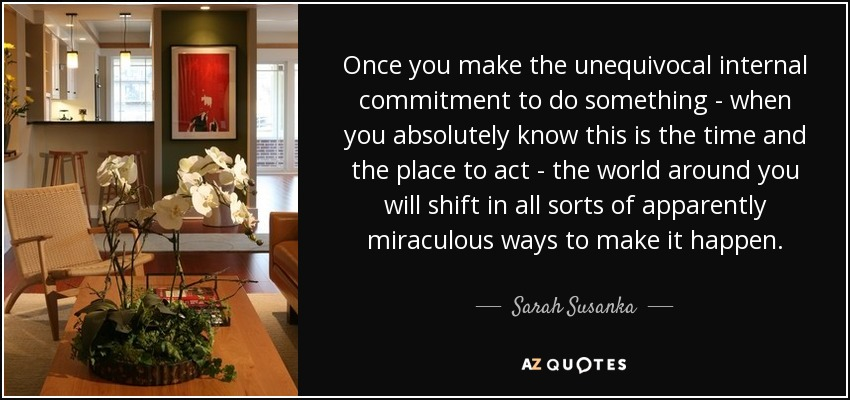 Once you make the unequivocal internal commitment to do something - when you absolutely know this is the time and the place to act - the world around you will shift in all sorts of apparently miraculous ways to make it happen. - Sarah Susanka
