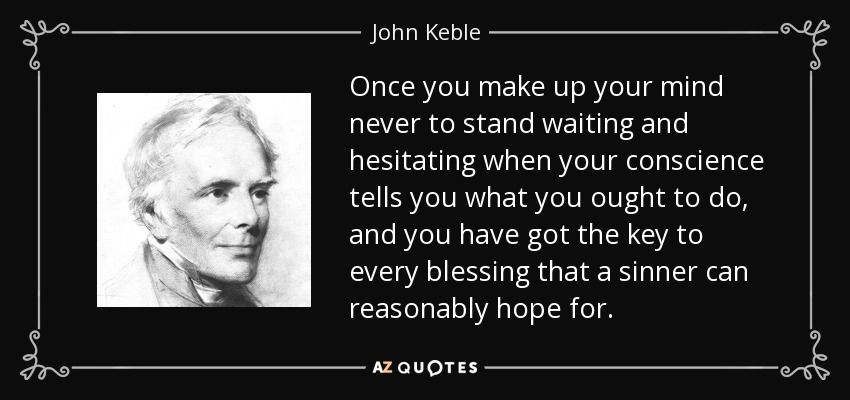 Once you make up your mind never to stand waiting and hesitating when your conscience tells you what you ought to do, and you have got the key to every blessing that a sinner can reasonably hope for. - John Keble