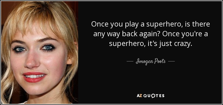 Once you play a superhero, is there any way back again? Once you're a superhero, it's just crazy. - Imogen Poots