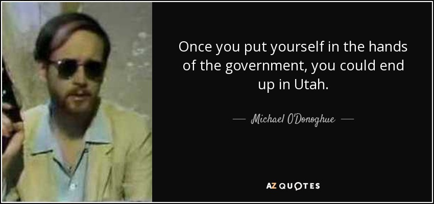 Once you put yourself in the hands of the government, you could end up in Utah. - Michael O'Donoghue